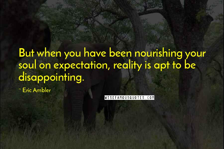 Eric Ambler quotes: But when you have been nourishing your soul on expectation, reality is apt to be disappointing.