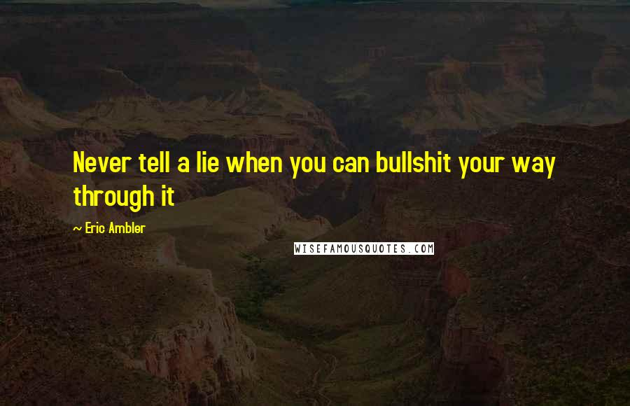 Eric Ambler quotes: Never tell a lie when you can bullshit your way through it