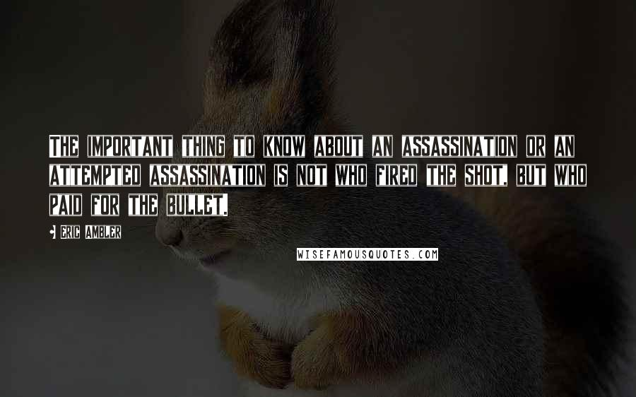 Eric Ambler quotes: The important thing to know about an assassination or an attempted assassination is not who fired the shot, but who paid for the bullet.