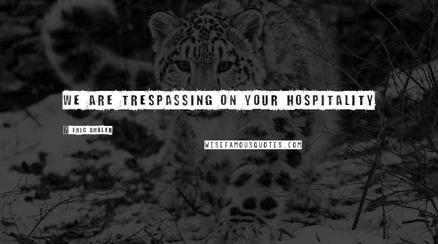 Eric Ambler quotes: We are trespassing on your hospitality