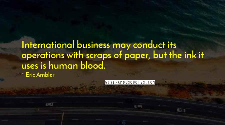 Eric Ambler quotes: International business may conduct its operations with scraps of paper, but the ink it uses is human blood.