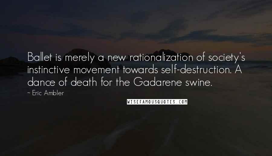 Eric Ambler quotes: Ballet is merely a new rationalization of society's instinctive movement towards self-destruction. A dance of death for the Gadarene swine.