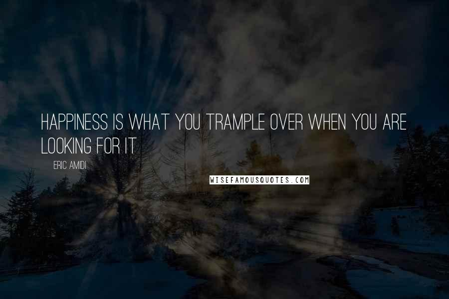 Eric Amidi quotes: Happiness is what you trample over when you are looking for it