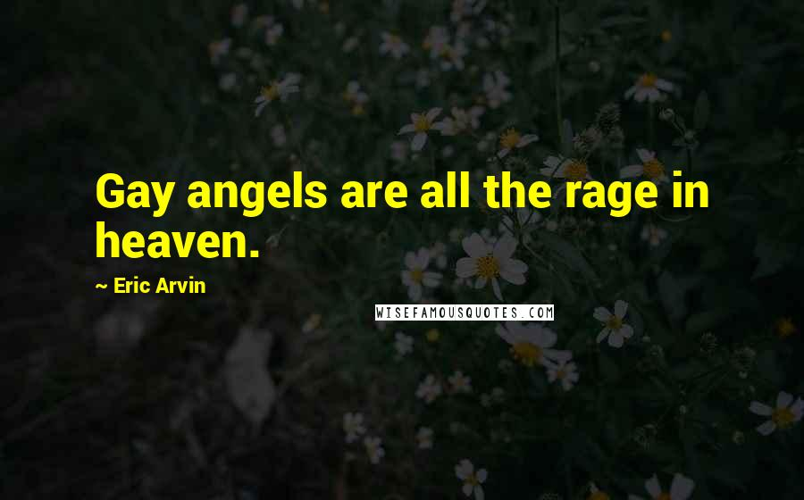 Eric Arvin quotes: Gay angels are all the rage in heaven.