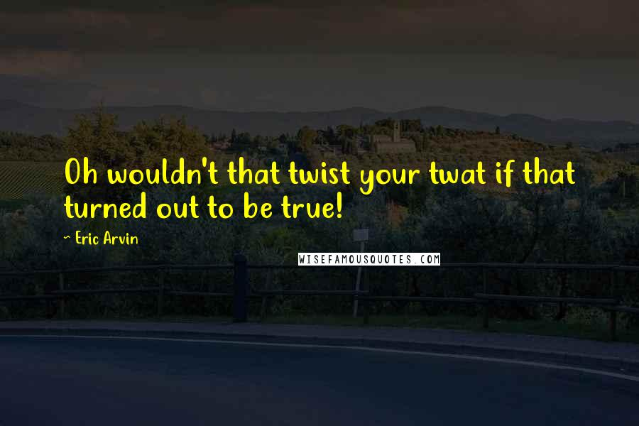 Eric Arvin quotes: Oh wouldn't that twist your twat if that turned out to be true!