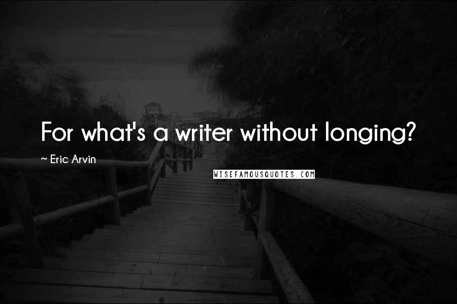 Eric Arvin quotes: For what's a writer without longing?