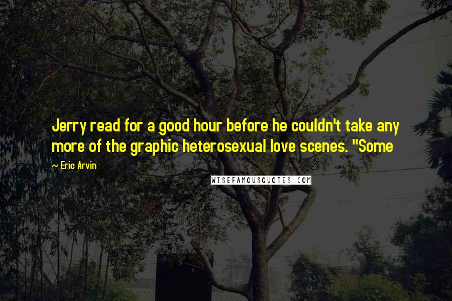 """Eric Arvin quotes: Jerry read for a good hour before he couldn't take any more of the graphic heterosexual love scenes. """"Some"""