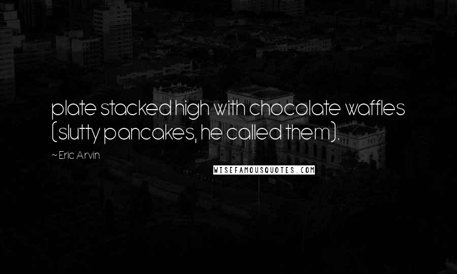 Eric Arvin quotes: plate stacked high with chocolate waffles (slutty pancakes, he called them).