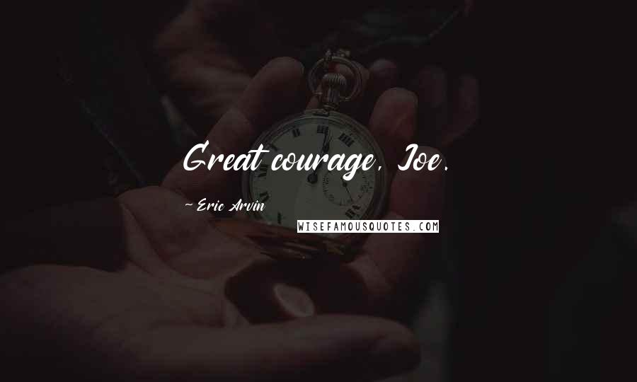 Eric Arvin quotes: Great courage, Joe.