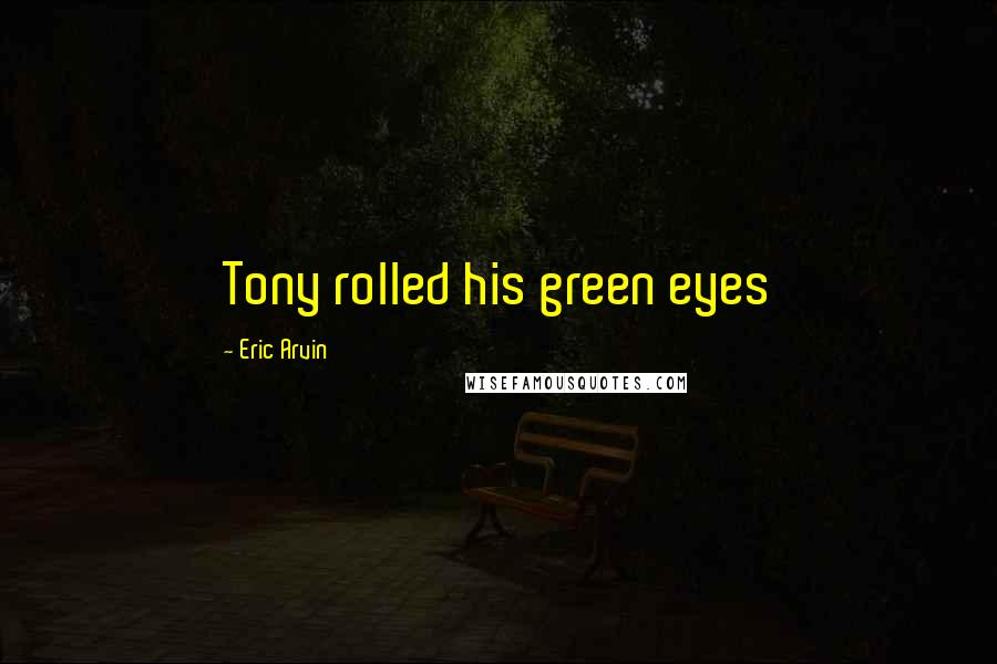 Eric Arvin quotes: Tony rolled his green eyes