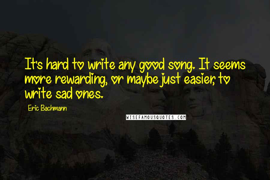 Eric Bachmann quotes: It's hard to write any good song. It seems more rewarding, or maybe just easier, to write sad ones.