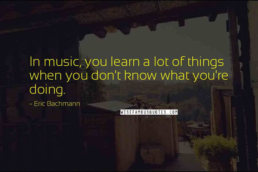 Eric Bachmann quotes: In music, you learn a lot of things when you don't know what you're doing.