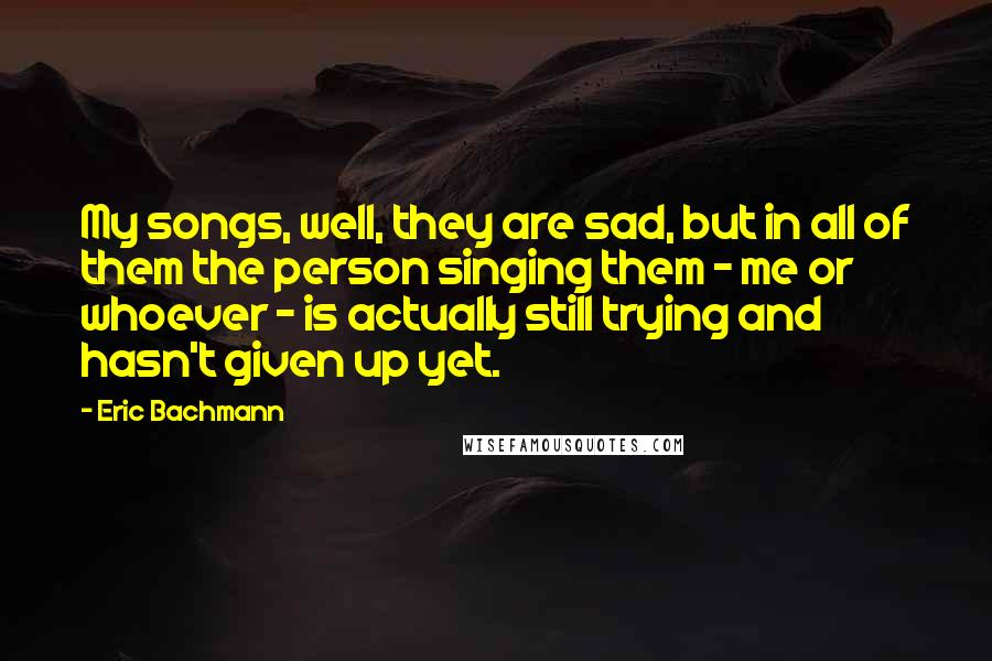 Eric Bachmann quotes: My songs, well, they are sad, but in all of them the person singing them - me or whoever - is actually still trying and hasn't given up yet.