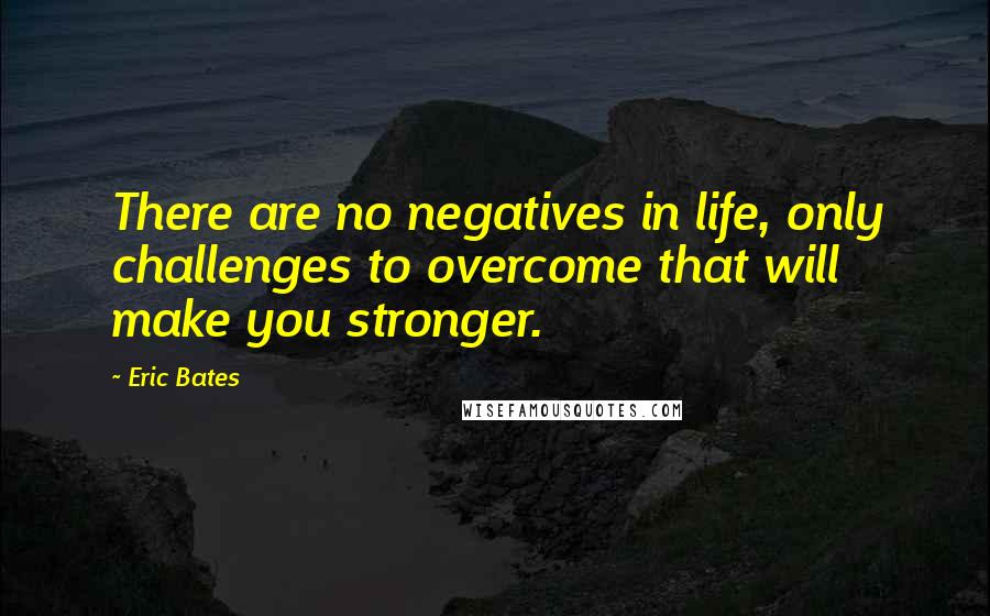 Eric Bates quotes: There are no negatives in life, only challenges to overcome that will make you stronger.