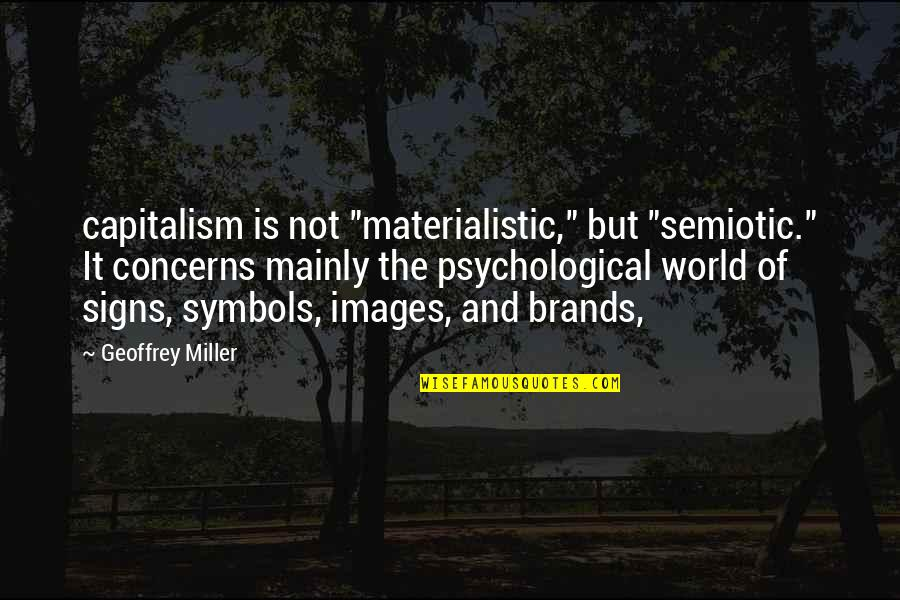 """Eric Beal Quotes By Geoffrey Miller: capitalism is not """"materialistic,"""" but """"semiotic."""" It concerns"""