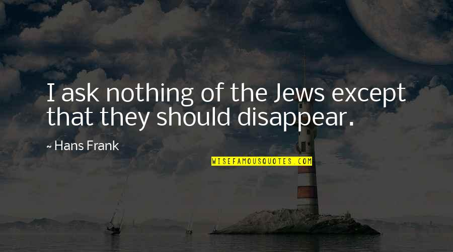 Eric Beal Quotes By Hans Frank: I ask nothing of the Jews except that