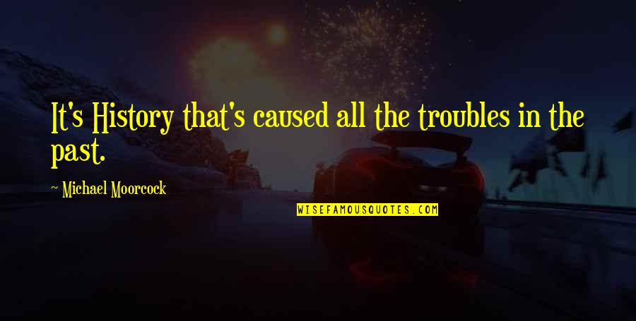 Eric Beal Quotes By Michael Moorcock: It's History that's caused all the troubles in