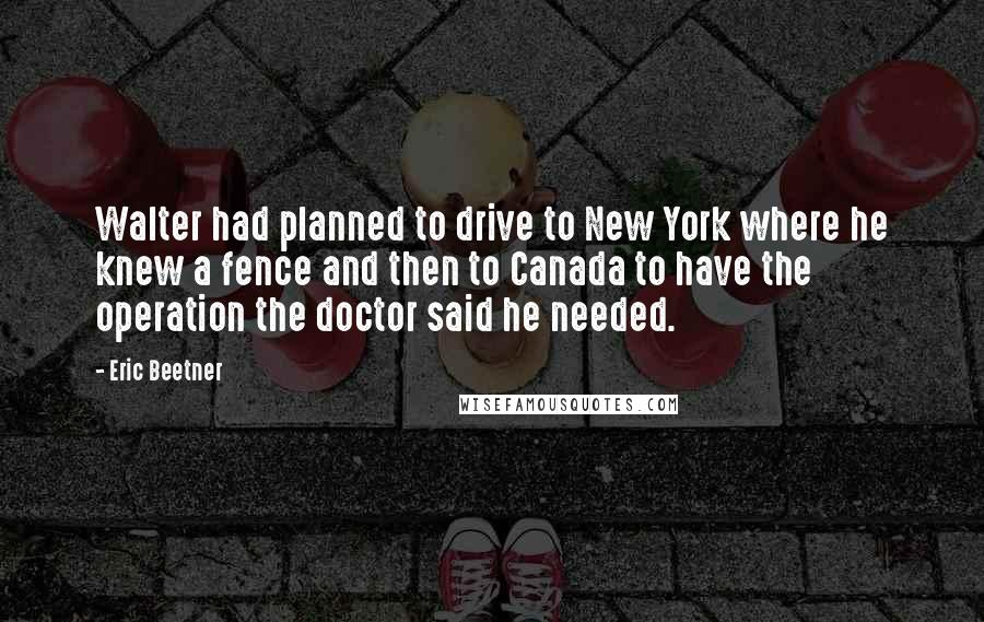 Eric Beetner quotes: Walter had planned to drive to New York where he knew a fence and then to Canada to have the operation the doctor said he needed.