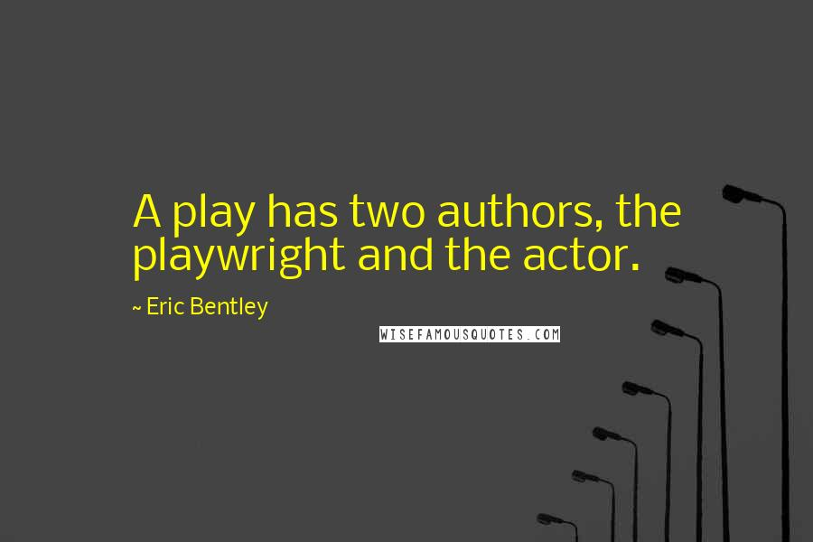 Eric Bentley quotes: A play has two authors, the playwright and the actor.