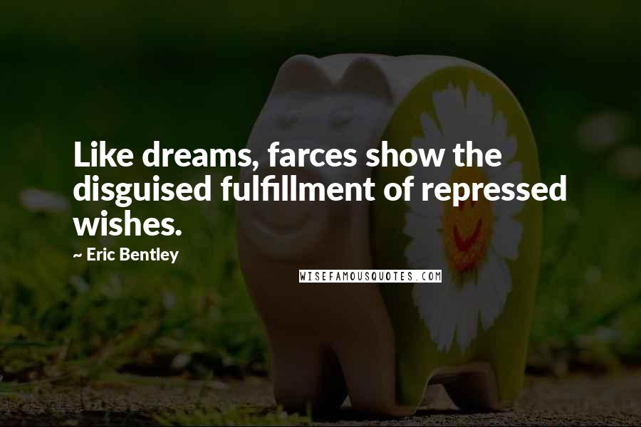 Eric Bentley quotes: Like dreams, farces show the disguised fulfillment of repressed wishes.
