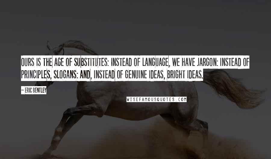 Eric Bentley quotes: Ours is the age of substitutes: instead of language, we have jargon: instead of principles, slogans: and, instead of genuine ideas, bright ideas.