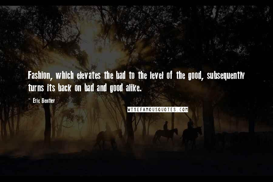 Eric Bentley quotes: Fashion, which elevates the bad to the level of the good, subsequently turns its back on bad and good alike.