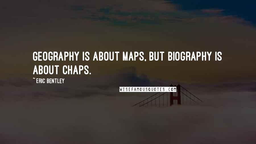 Eric Bentley quotes: Geography is about maps, but biography is about chaps.