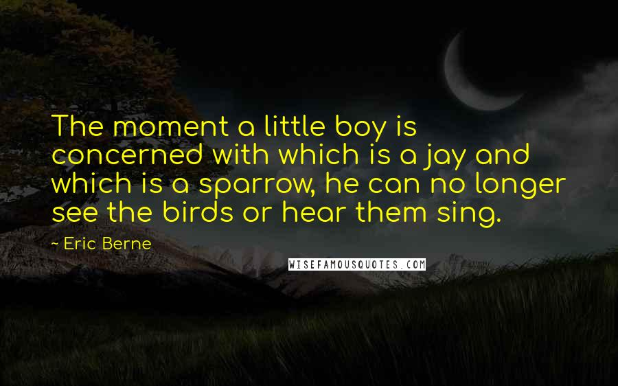 Eric Berne quotes: The moment a little boy is concerned with which is a jay and which is a sparrow, he can no longer see the birds or hear them sing.