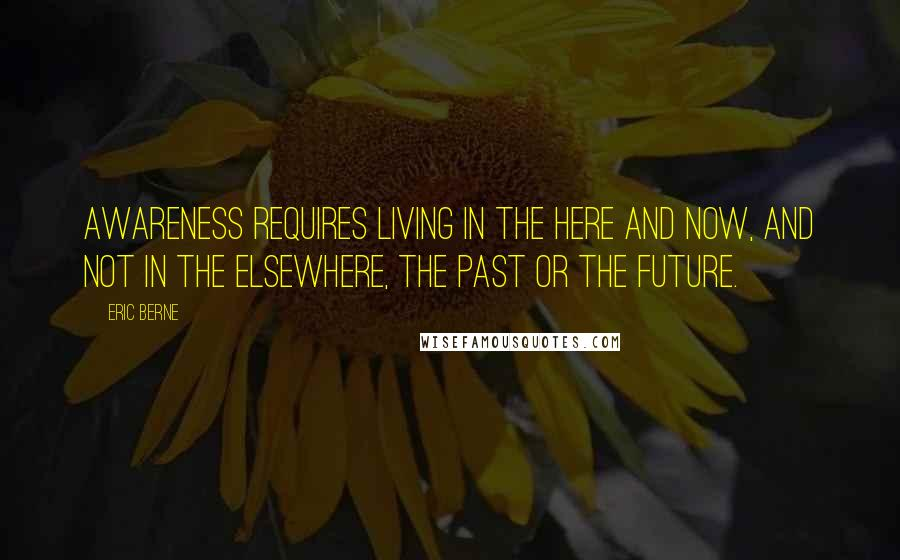 Eric Berne quotes: Awareness requires living in the here and now, and not in the elsewhere, the past or the future.