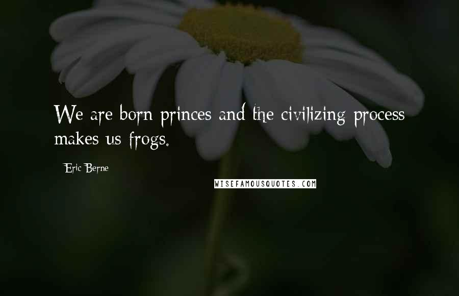 Eric Berne quotes: We are born princes and the civilizing process makes us frogs.