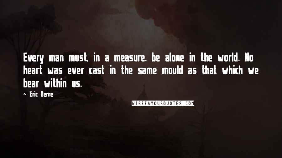 Eric Berne quotes: Every man must, in a measure, be alone in the world. No heart was ever cast in the same mould as that which we bear within us.
