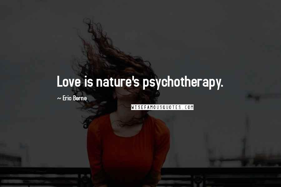 Eric Berne quotes: Love is nature's psychotherapy.