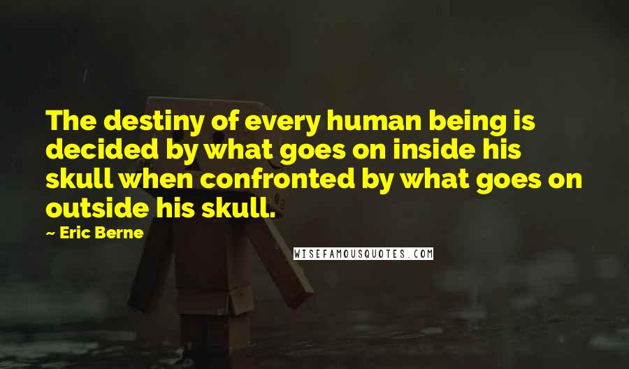 Eric Berne quotes: The destiny of every human being is decided by what goes on inside his skull when confronted by what goes on outside his skull.