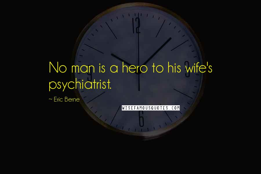 Eric Berne quotes: No man is a hero to his wife's psychiatrist.