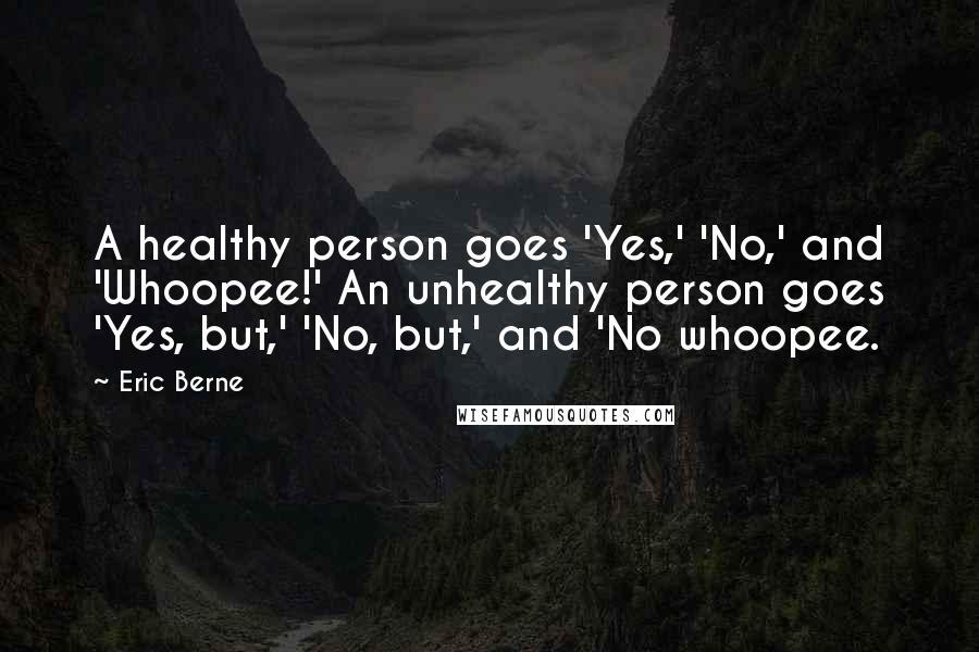 Eric Berne quotes: A healthy person goes 'Yes,' 'No,' and 'Whoopee!' An unhealthy person goes 'Yes, but,' 'No, but,' and 'No whoopee.