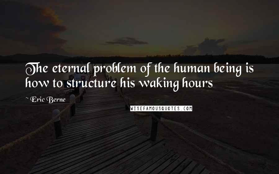 Eric Berne quotes: The eternal problem of the human being is how to structure his waking hours