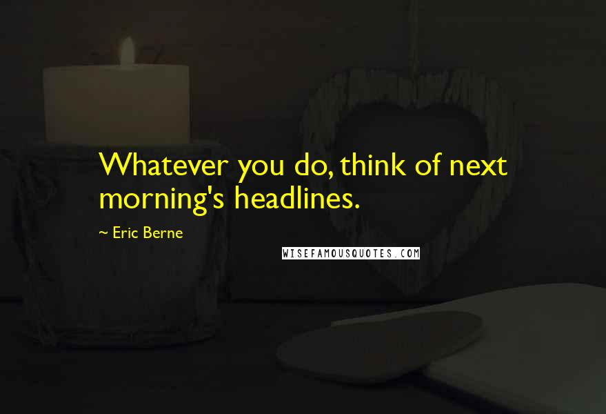 Eric Berne quotes: Whatever you do, think of next morning's headlines.