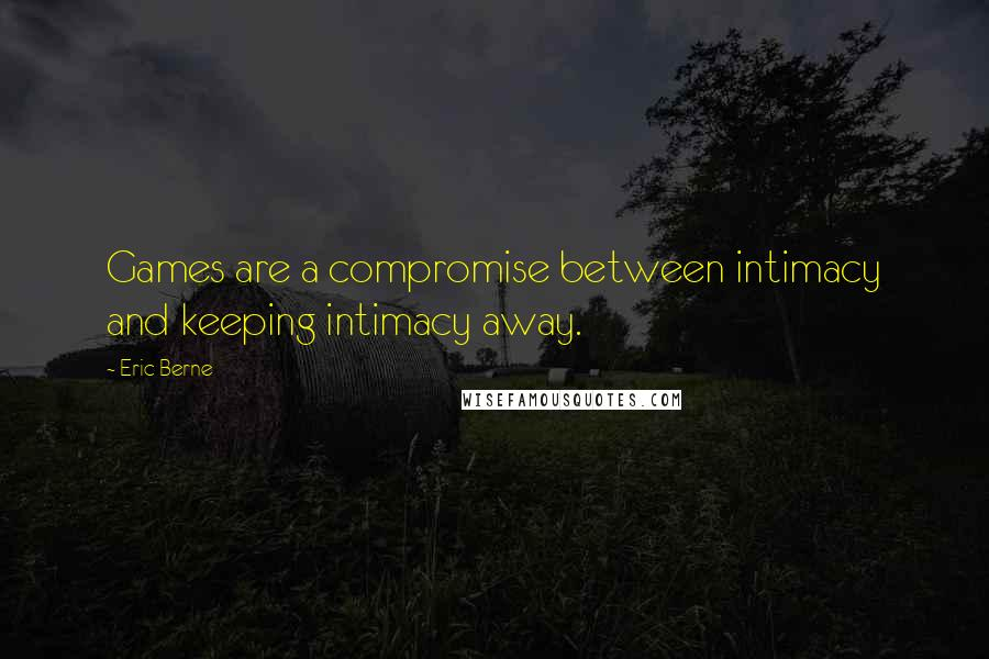 Eric Berne quotes: Games are a compromise between intimacy and keeping intimacy away.