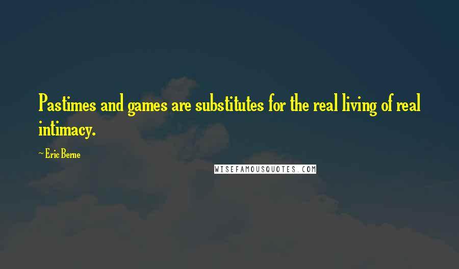 Eric Berne quotes: Pastimes and games are substitutes for the real living of real intimacy.