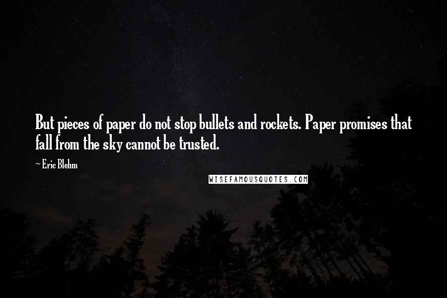 Eric Blehm quotes: But pieces of paper do not stop bullets and rockets. Paper promises that fall from the sky cannot be trusted.