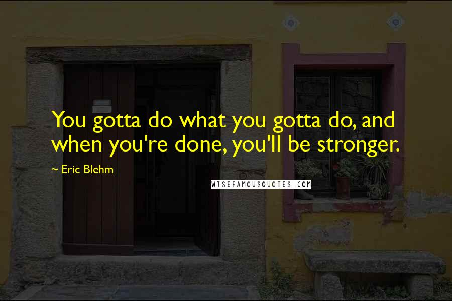 Eric Blehm quotes: You gotta do what you gotta do, and when you're done, you'll be stronger.