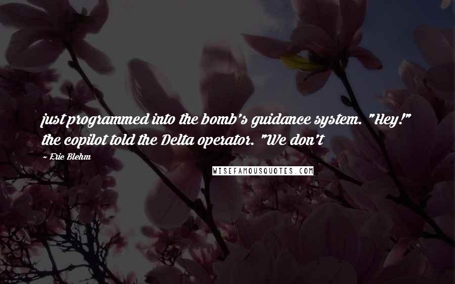 """Eric Blehm quotes: just programmed into the bomb's guidance system. """"Hey!"""" the copilot told the Delta operator. """"We don't"""