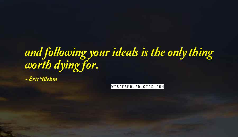 Eric Blehm quotes: and following your ideals is the only thing worth dying for.
