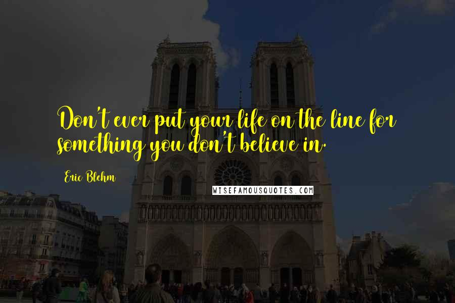 Eric Blehm quotes: Don't ever put your life on the line for something you don't believe in.