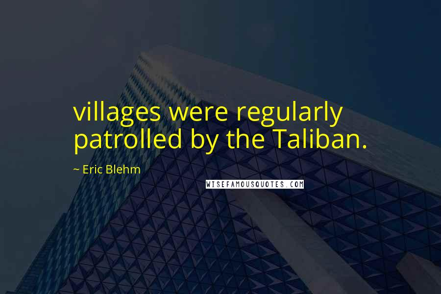 Eric Blehm quotes: villages were regularly patrolled by the Taliban.