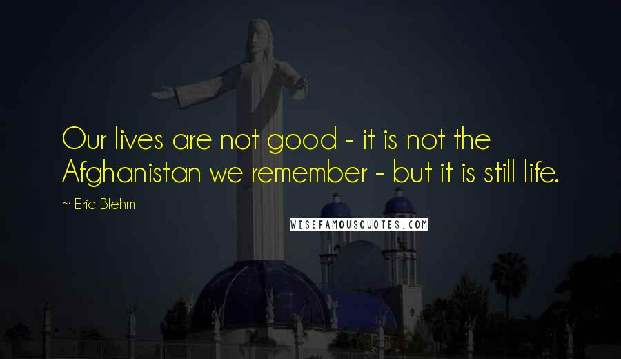 Eric Blehm quotes: Our lives are not good - it is not the Afghanistan we remember - but it is still life.