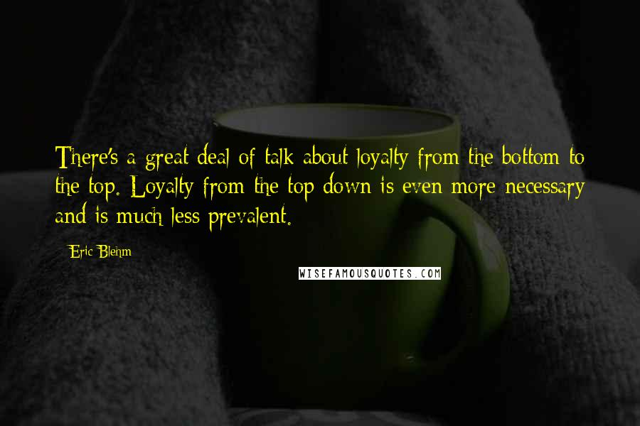 Eric Blehm quotes: There's a great deal of talk about loyalty from the bottom to the top. Loyalty from the top down is even more necessary and is much less prevalent.