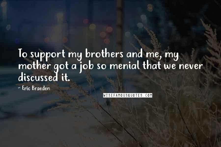 Eric Braeden quotes: To support my brothers and me, my mother got a job so menial that we never discussed it.