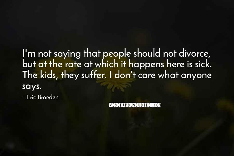 Eric Braeden quotes: I'm not saying that people should not divorce, but at the rate at which it happens here is sick. The kids, they suffer. I don't care what anyone says.
