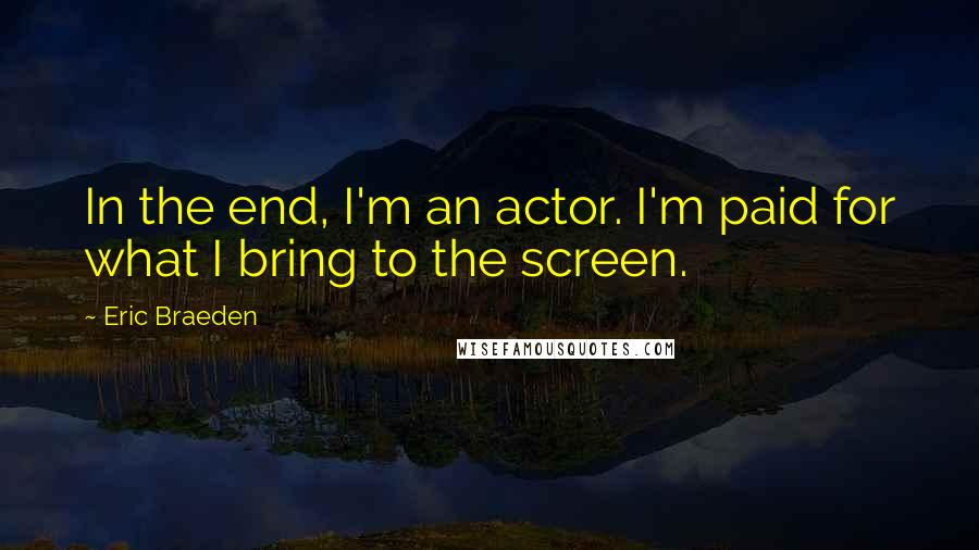 Eric Braeden quotes: In the end, I'm an actor. I'm paid for what I bring to the screen.
